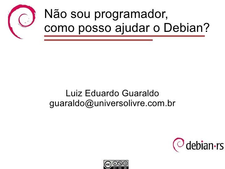 Não sou programador,como posso ajudar o Debian?   Luiz Eduardo Guaraldoguaraldo@universolivre.com.br