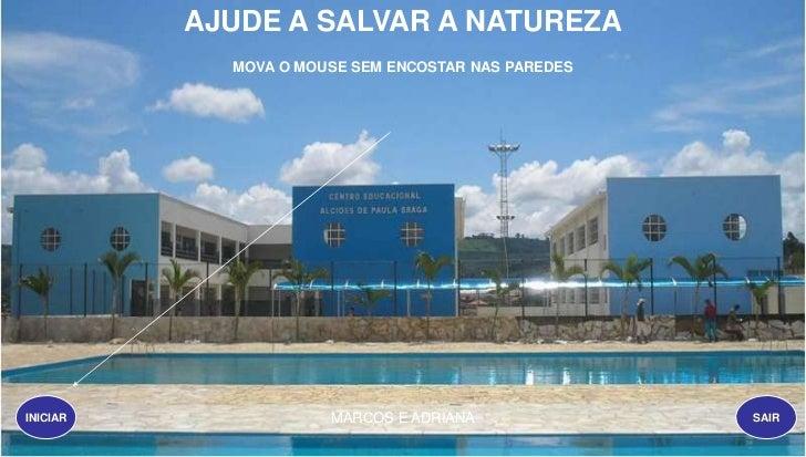 AJUDE A SALVAR A NATUREZA            MOVA O MOUSE SEM ENCOSTAR NAS PAREDESINICIAR               MARCOS E ADRIANA          ...