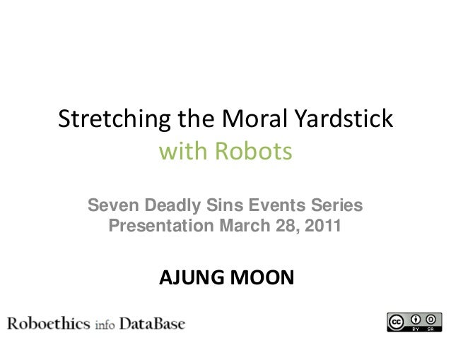 Stretching the Moral Yardstick with Robots Seven Deadly Sins Events Series Presentation March 28, 2011 AJUNG MOON