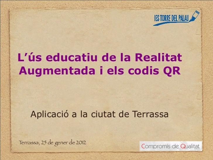 L'ús educatiu de la RealitatAugmentada i els codis QR     Aplicació a la ciutat de TerrassaTerrassa, 25 de gener de 2012