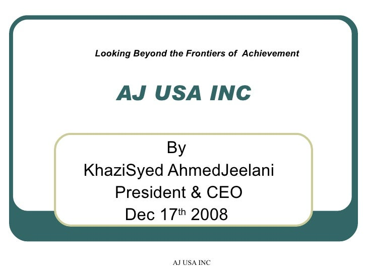 AJ USA INC By  KhaziSyed AhmedJeelani President & CEO Dec 17 th  2008  Looking Beyond the Frontiers of  Achievement