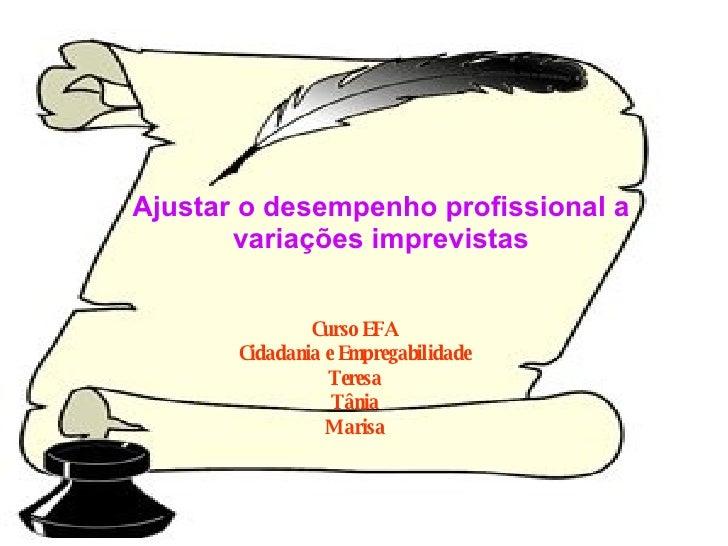 Ajustar o desempenho profissional a variações imprevistas Curso EFA Cidadania e Empregabilidade Teresa Tânia Marisa
