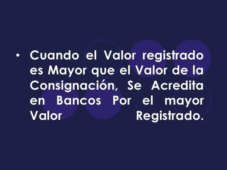 • Cuando el Valor registrado  es Mayor que el Valor de la  Consignación, Se Acredita  en Bancos Por el mayor  Valor       ...