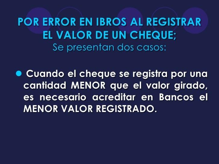 POR ERROR EN IBROS AL REGISTRAR    EL VALOR DE UN CHEQUE;       Se presentan dos casos: Cuando el cheque se registra por ...