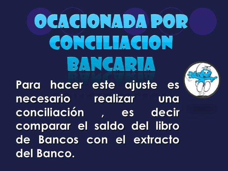 Para hacer este ajuste esnecesario    realizar  unaconciliación ,     es decircomparar el saldo del librode Bancos con el ...