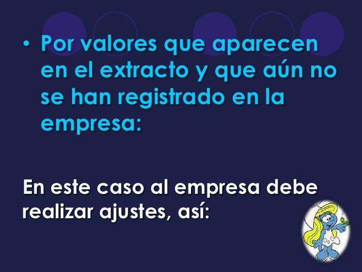 • Por valores que aparecen  en el extracto y que aún no  se han registrado en la  empresa:En este caso al empresa debereal...