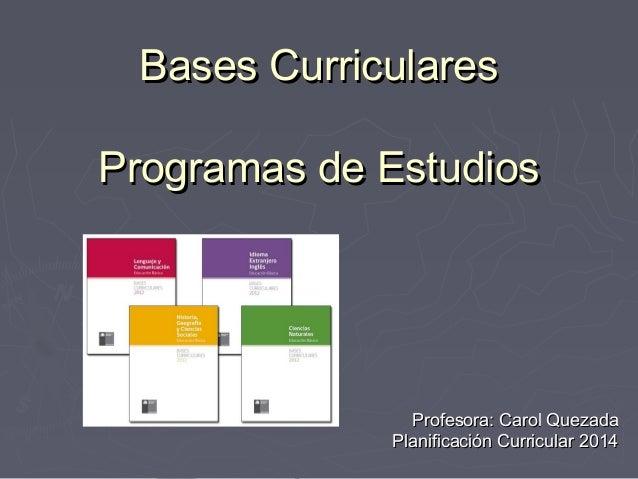 Bases CurricularesBases Curriculares Programas de EstudiosProgramas de Estudios Profesora: Carol QuezadaProfesora: Carol Q...