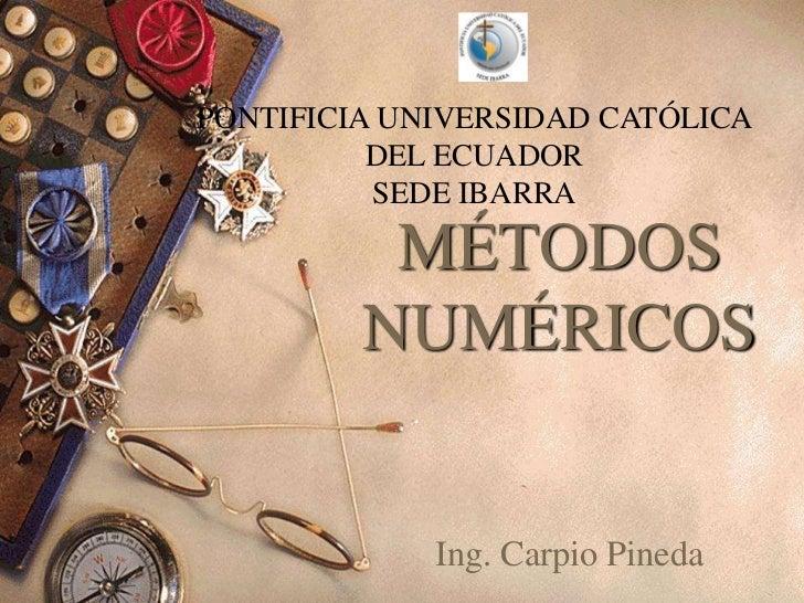 PONTIFICIA UNIVERSIDAD CATÓLICA          DEL ECUADOR          SEDE IBARRA          MÉTODOS         NUMÉRICOS             I...