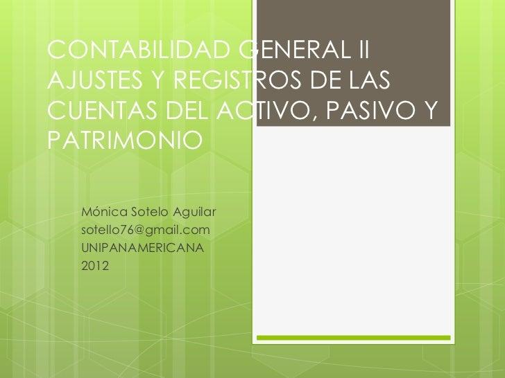 CONTABILIDAD GENERAL IIAJUSTES Y REGISTROS DE LASCUENTAS DEL ACTIVO, PASIVO YPATRIMONIO  Mónica Sotelo Aguilar  sotello76@...
