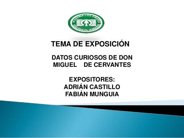 TEMA DE EXPOSICIÓN DATOS CURIOSOS DE DON MIGUEL DE CERVANTES EXPOSITORES: ADRIÁN CASTILLO FABIÁN MUNGUIA