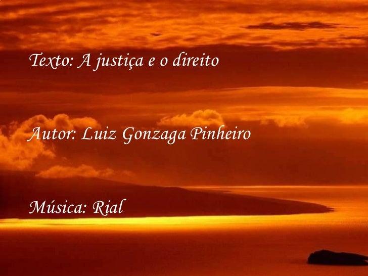 Texto: A justiça e o direito Autor: Luiz Gonzaga Pinheiro Música: Rial