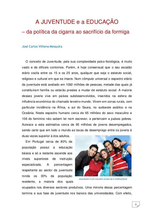 1  A JUVENTUDE e a EDUCAÇÃO  – da política da cigarra ao sacrifício da formiga  José Carlos Vilhena Mesquita  O conceito d...