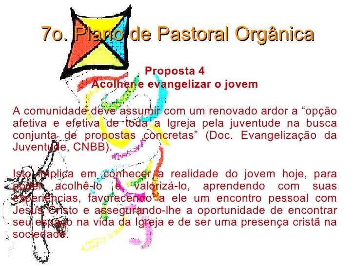 7o. Plano de Pastoral Orgânica Proposta 4 Acolher e evangelizar o jovem A comunidade deve assumir com um renovado ardor a ...