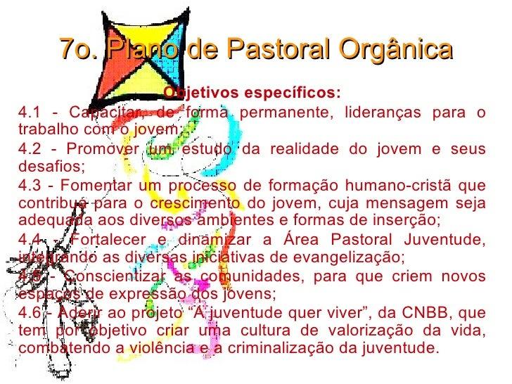 7o. Plano de Pastoral Orgânica Objetivos específicos: 4.1 - Capacitar, de forma permanente, lideranças para o trabalho com...