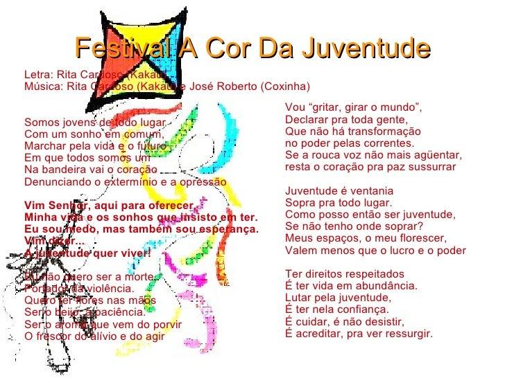 Festival A Cor Da Juventude Letra: Rita Cardoso (Kakau) Música: Rita Cardoso (Kakau) e José Roberto (Coxinha) Somos jovens...