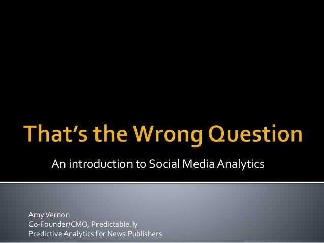 AmyVernon Co-Founder/CMO, Predictable.ly PredictiveAnalytics for News Publishers An introduction to Social Media Analytics