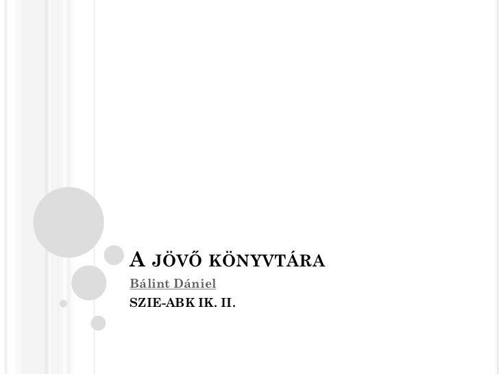 A JÖVŐ KÖNYVTÁRABálint DánielSZIE-ABK IK. II.