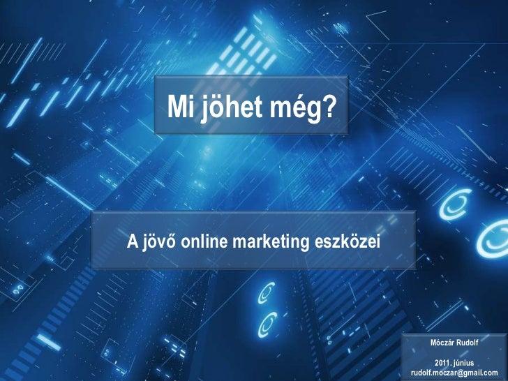 Mi jöhet még?<br />A jövő online marketing eszközei<br />Móczár Rudolf<br />2011. június<br />rudolf.moczar@gmail.com<br />