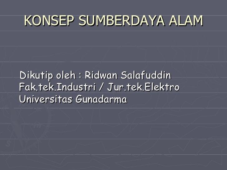KONSEP SUMBERDAYA ALAM <ul><li>Dikutip oleh : Ridwan Salafuddin Fak.tek.Industri / Jur.tek.Elektro Universitas Gunadarma <...