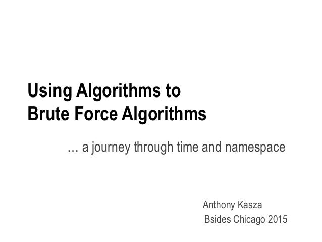 Using Algorithms to Brute Force Algorithms … a journey through time and namespace Anthony Kasza Bsides Chicago 2015