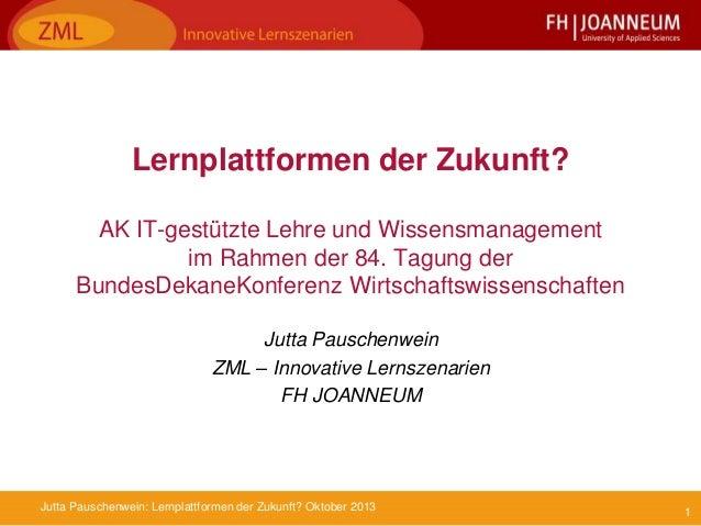 1Jutta Pauschenwein: Lernplattformen der Zukunft? Oktober 2013 Lernplattformen der Zukunft? AK IT-gestützte Lehre und Wiss...