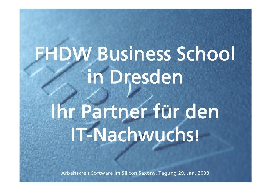 FHDW Business School     in Dresden  Ihr Partner für den    IT-Nachwuchs!   Arbeitskreis Software im Silicon Saxony, Tagun...