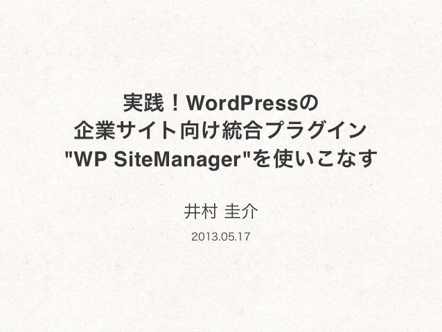 """実践!WordPressの企業サイト向け統合プラグイン""""WP SiteManager""""を使いこなす井村 圭介2013.05.17"""