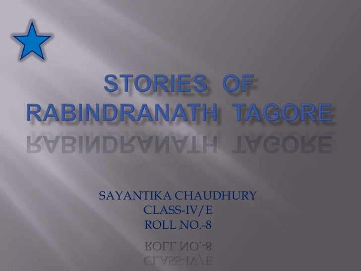 STORIES  OF  RABINDRANATH  TAGORE<br />SAYANTIKA CHAUDHURY<br />CLASS-IV/E<br />ROLL NO.-8<br />