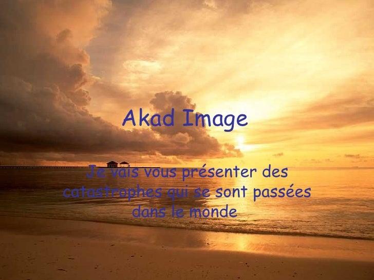 Akad Image  Je vais vous présenter des catastrophes qui se sont passées dans le monde