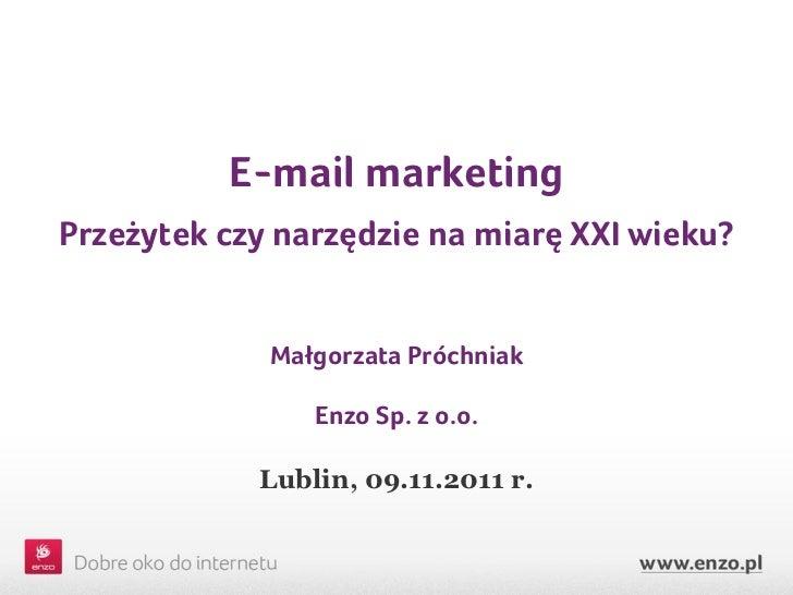E-mail marketingPrzeżytek czy narzędzie na miarę XXI wieku?             Małgorzata Próchniak                Enzo Sp. z o.o...