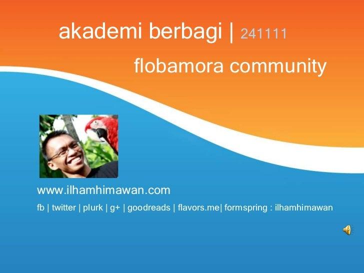 akademi berbagi | 241111                         flobamora communitywww.ilhamhimawan.comfb | twitter | plurk | g+ | goodre...