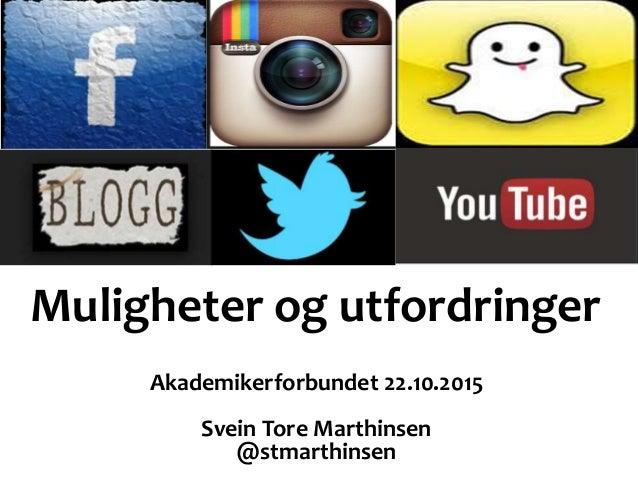 Muligheter og utfordringer Akademikerforbundet 22.10.2015 Svein Tore Marthinsen @stmarthinsen