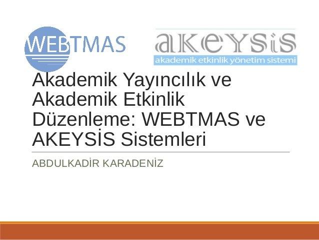 Akademik Yayıncılık ve Akademik Etkinlik Düzenleme: WEBTMAS ve AKEYSİS Sistemleri ABDULKADİR KARADENİZ