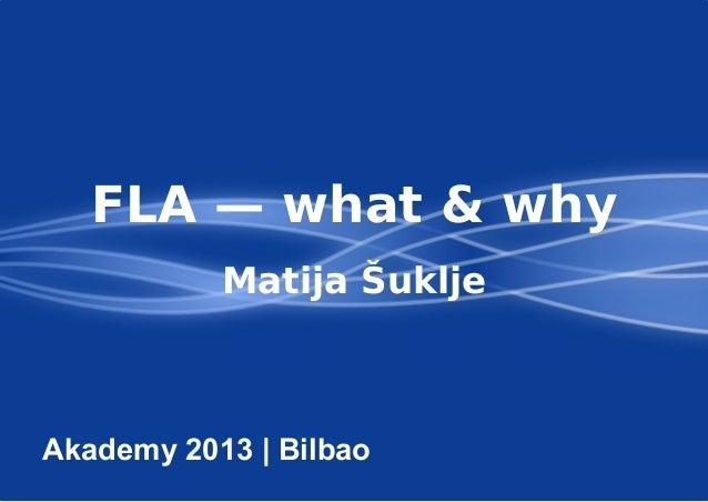 FLA — what & why Matija Šuklje Akademy 2013 | Bilbao