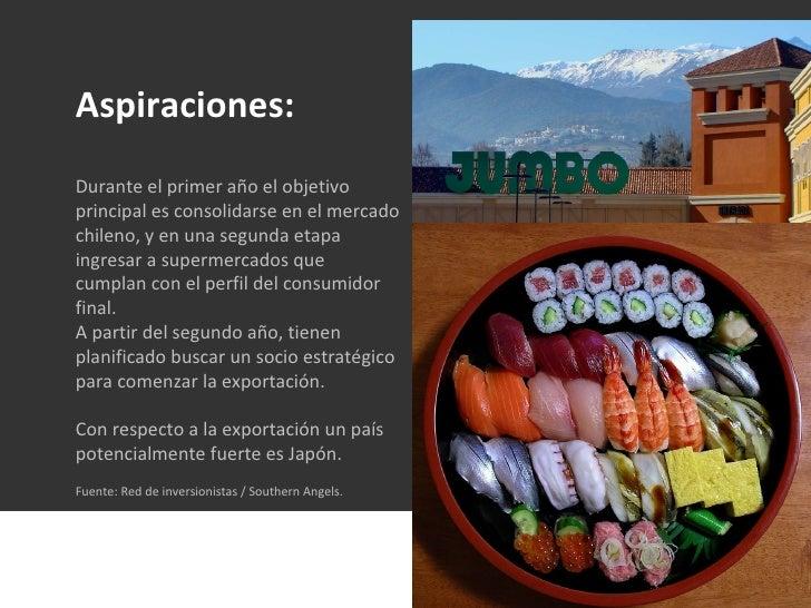 Aspiraciones: Durante el primer año el objetivo principal es consolidarse en el mercado chileno, y en una segunda etapa in...