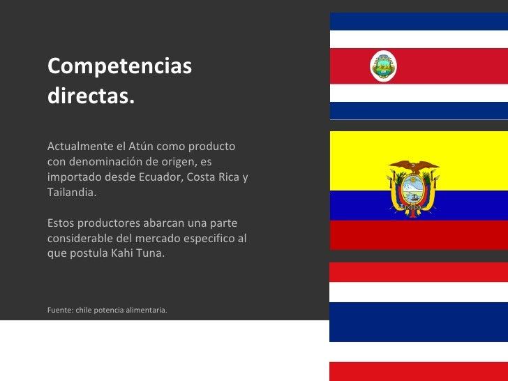 Competencias directas. Actualmente el Atún como producto con denominación de origen, es importado desde Ecuador, Costa Ric...