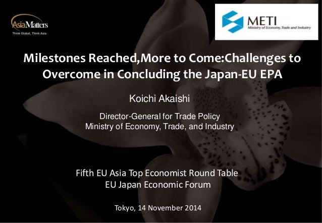 Milestones Reached,More to Come:Challenges to  Overcome in Concluding the Japan-EU EPA  Koichi Akaishi  Director-General f...