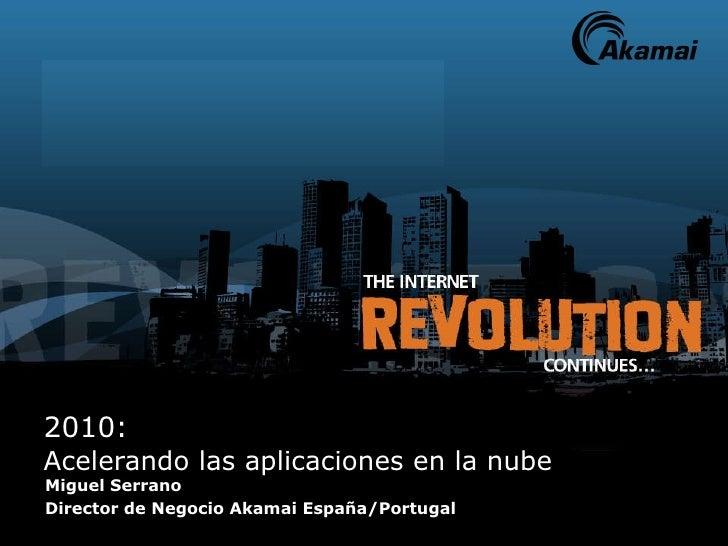2010:  Acelerando las aplicaciones en la nube Miguel Serrano Director de Negocio Akamai España/Portugal