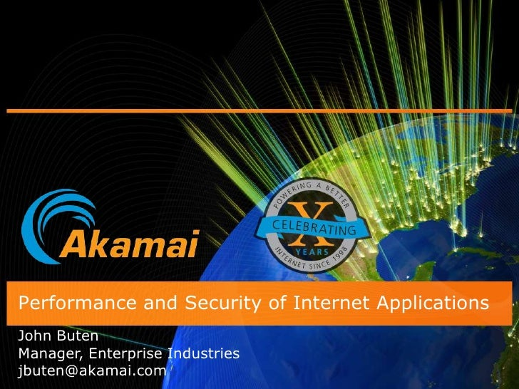 Performance and Security of Internet Applications<br />John Buten<br />Manager, Enterprise Industries<br />jbuten@akamai.c...