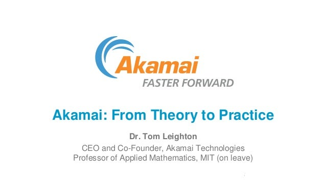 Akamai: From Theory to Practice Dr. Tom Leighton CEO and Co-Founder, Akamai Technologies Professor of Applied Mathematics,...