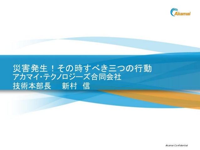 Akamai Confidential災害発生!その時すべき三つの行動アカマイ・テクノロジーズ合同会社技術本部長 新村 信