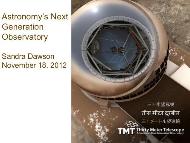 Astronomy's NextGenerationObservatorySandra DawsonNovember 18, 2012