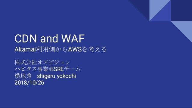 CDN and WAF Akamai利用側からAWSを考える 株式会社オズビジョン ハピタス事業部SREチーム 横地秀 shigeru yokochi 2018/10/26