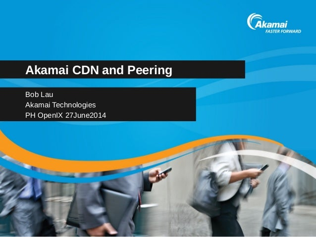 Akamai CDN and Peering  Bob Lau  Akamai Technologies  PH OpenIX 27June2014