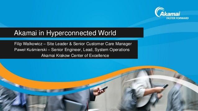 Akamai in Hyperconnected World Filip Walkowicz – Site Leader & Senior Customer Care Manager Paweł Kuśmierski – Senior Engi...
