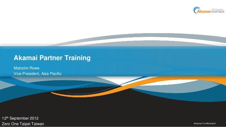 Akamai Partner Training      Malcolm Rowe      Vice President, Asia Pacific12th September 2012Zero One Taipei Taiwan      ...