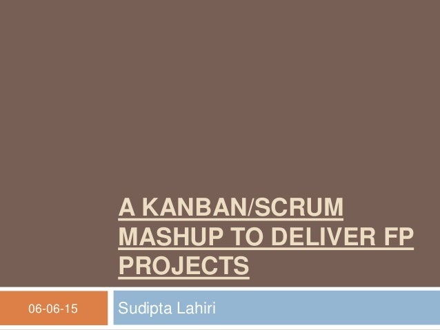 A KANBAN/SCRUM MASHUP TO DELIVER FP PROJECTS Sudipta Lahiri06-06-15