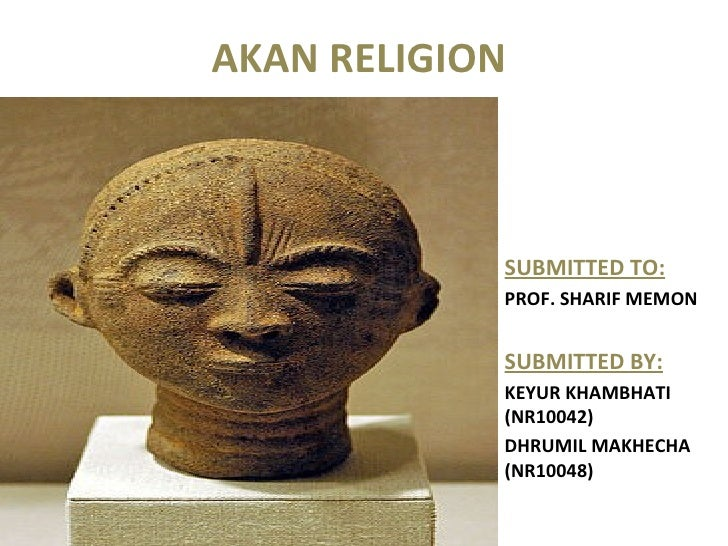 AKAN RELIGION  SUBMITTED TO: PROF. SHARIF MEMON  SUBMITTED BY: KEYUR KHAMBHATI (NR10042) DHRUMIL MAKHECHA (NR10048)