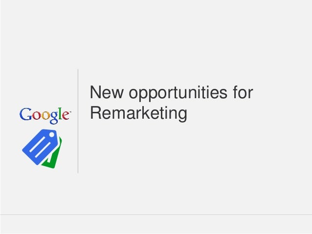 New opportunities for Remarketing  Google Confidential and Proprietary  1