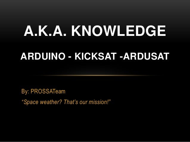 """By: PROSSATeam""""Space weather? That's our mission!""""A.K.A. KNOWLEDGEARDUINO - KICKSAT -ARDUSAT"""